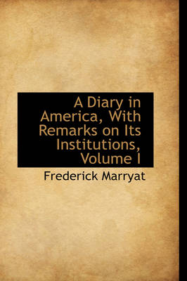A Diary in America, with Remarks on Its Institutions, Volume I by Captain Frederick Marryat