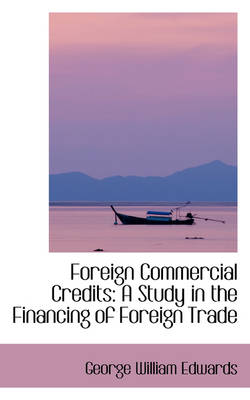 Foreign Commercial Credits A Study in the Financing of Foreign Trade by George William Edwards