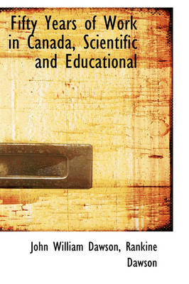 Fifty Years of Work in Canada, Scientific and Educational by John William, Sir Dawson