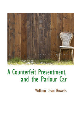 A Counterfeit Presentment, and the Parlour Car by William Dean Howells