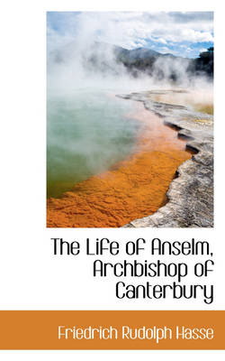 The Life of Anselm, Archbishop of Canterbury by Friedrich Rudolph Hasse