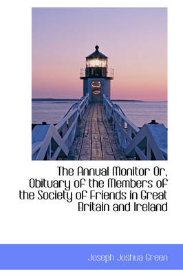 The Annual Monitor Or, Obituary of the Members of the Society of Friends in Great Britain and Irelan by Joseph Joshua Green