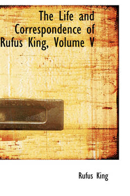 The Life and Correspondence of Rufus King, Volume V by Rufus King