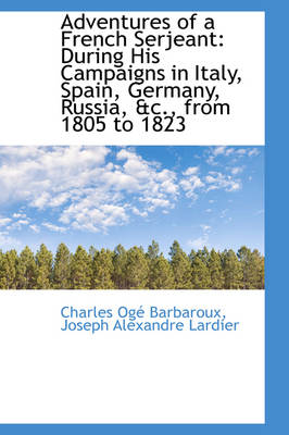 Adventures of a French Serjeant During His Campaigns in Italy, Spain, Germany, Russia, &C., from 18 by Charles O Barbaroux