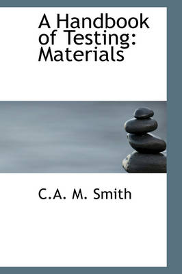A Handbook of Testing Materials by C a M Smith