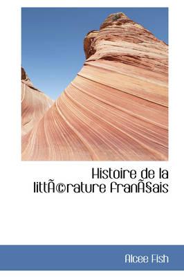 Histoire de La Litt Rature Fran Ais by Alcee Fish