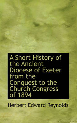 A Short History of the Ancient Diocese of Exeter from the Conquest to the Church Congress of 1894 by Herbert Edward Reynolds