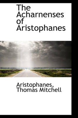 The Acharnenses of Aristophanes by Aristophanes Thomas Mitchell