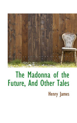 The Madonna of the Future, and Other Tales by Henry, Jr. James