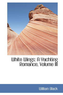 White Wings A Yachting Romance, Volume III by William Black