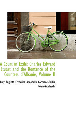 A Court in Exile Charles Edward Stuart and the Romance of the Countess D'Albanie, Volume II by Frederica Annabella Cochrane-B Augusta Frederica Annabella Cochrane-B, Augusta Frederica Annabella Cochrane