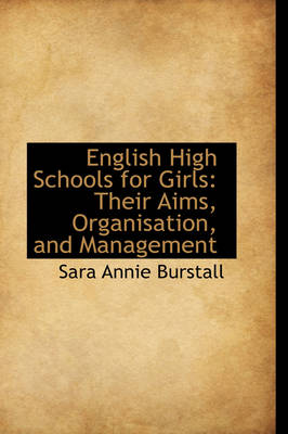 English High Schools for Girls Their Aims, Organisation, and Management by Sara Annie Burstall