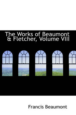 The Works of Beaumont & Fletcher, Volume VIII by Francis Beaumont