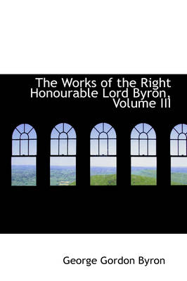The Works of the Right Honourable Lord Byron, Volume III by Lord George Gordon, Lord Byron
