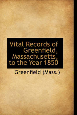 Vital Records of Greenfield, Massachusetts, to the Year 1850 by Greenfield (Mass )
