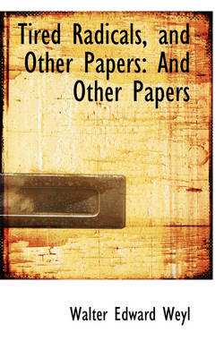 Tired Radicals, and Other Papers And Other Papers by Walter Edward Weyl