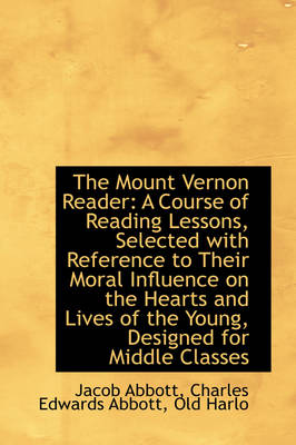 The Mount Vernon Reader A Course of Reading Lessons, Selected with Reference to Their Moral Influen by Jacob Abbott