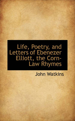 Life, Poetry, and Letters of Ebenezer Elliott, the Corn-Law Rhymes by John (IBM Software Group, California) Watkins