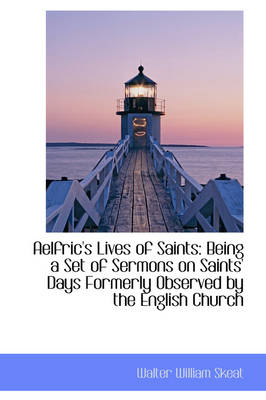 Aelfric's Lives of Saints Being a Set of Sermons on Saints' Days Formerly Observed by the English C by Walter William Skeat