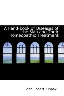 A Hand-Book of Diseases of the Skin and Their Homeopathic Treatment by John Robert Kippax