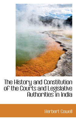 The History and Constitution of the Courts and Legislative Authorities in India by Herbert Cowell