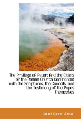 The Privilege of Peter And the Claims of the Roman Church Confronted with the Scriptures, the Counc by Robert Charles Jenkins