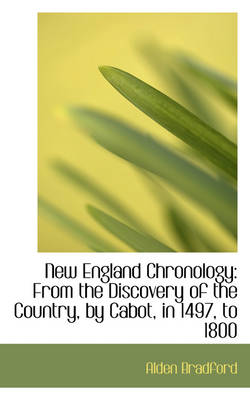 New England Chronology From the Discovery of the Country, by Cabot, in 1497, to 1800 by Alden Bradford