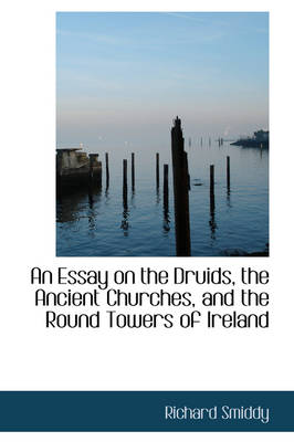 An Essay on the Druids, the Ancient Churches, and the Round Towers of Ireland by Richard Smiddy