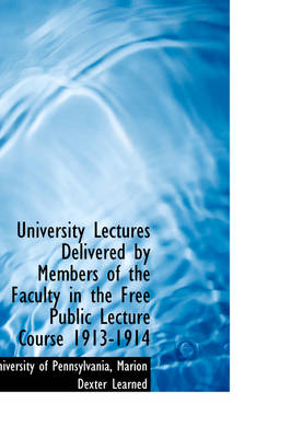 University Lectures Delivered by Members of the Faculty in the Free Public Lecture Course 1913-1914 by Pennsylvania University