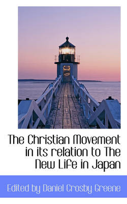 The Christian Movement in Its Relation to the New Life in Japan by Daniel Crosby Greene, Edited By Daniel Crosby Greene