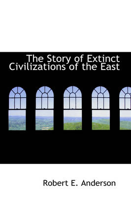 The Story of Extinct Civilizations of the East by Professor of Laboratory Medicine and Pathology and Therapeudic Radiology-Radiation Oncology Robert E (Baylor College  Anderson