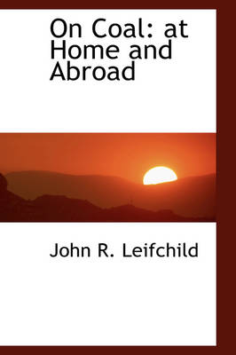 On Coal At Home and Abroad by John R Leifchild