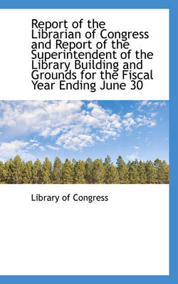 Report of the Librarian of Congress and Report of the Superintendent of the Library Building and Gro by Professor Library Of Congress