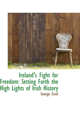 Ireland's Fight for Freedom Setting Forth the High Lights of Irish History by George Creel