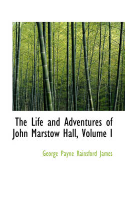 The Life and Adventures of John Marstow Hall, Volume I by George Payne Rainsford James