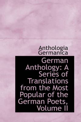 German Anthology A Series of Translations from the Most Popular of the German Poets, Volume II by Anthologia Germanica