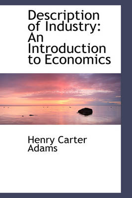 Description of Industry An Introduction to Economics by Henry Carter Adams