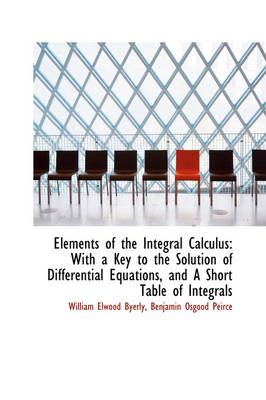 Elements of the Integral Calculus With a Key to the Solution of Differential Equations, and a Short by William Elwood Byerly