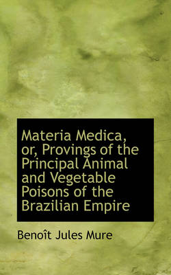 Materia Medica, Or, Provings of the Principal Animal and Vegetable Poisons of the Brazilian Empire by Benot Jules Mure, Beno T Jules Mure