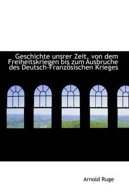 Geschichte Unsrer Zeit, Von Dem Freiheitskriegen Bis Zum Ausbruche Des Deutsch-Franz Sischen Krieges by Arnold Ruge