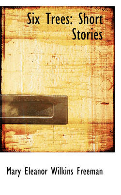 Six Trees Short Stories by Mary Eleanor Wilkins Freeman
