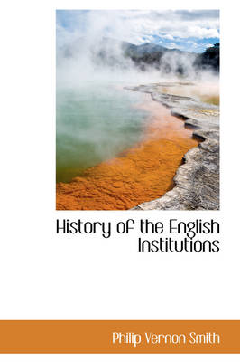 History of the English Institutions by Philip Vernon Smith