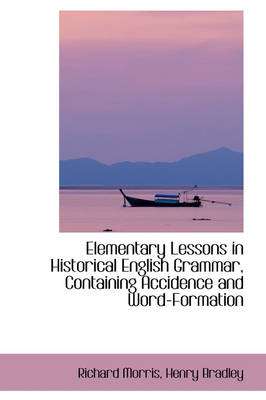 Elementary Lessons in Historical English Grammar, Containing Accidence and Word-Formation by Richard Morris