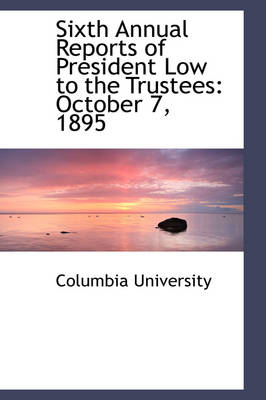 Sixth Annual Reports of President Low to the Trustees October 7, 1895 by Columbia University
