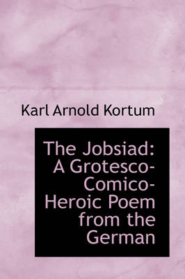 The Jobsiad A Grotesco-Comico-Heroic Poem from the German by Karl Arnold Kortum