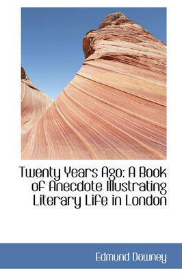 Twenty Years Ago A Book of Anecdote Illustrating Literary Life in London by Edmund Downey
