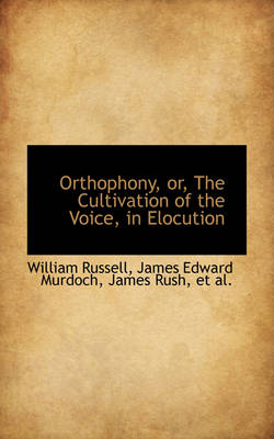 Orthophony, Or, the Cultivation of the Voice, in Elocution by William (University of Central Florida, USA) Russell
