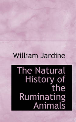 The Natural History of the Ruminating Animals by Sir William Jardine