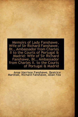 Memoirs of Lady Fanshawe, Wife of Sir Richard Fanshawe, BT., Ambassador from Charles II to the Court by Anne Harrison Fanshawe