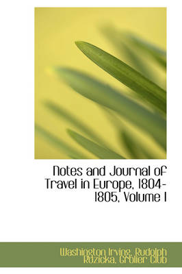 Notes and Journal of Travel in Europe, 1804-1805, Volume I by Washington Irving